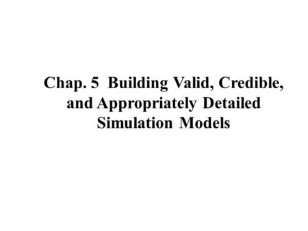 Chap. 5 Building Valid, Credible, and Appropriately Detailed Simulation Models.