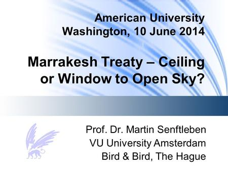 American University Washington, 10 June 2014 Marrakesh Treaty – Ceiling or Window to Open Sky? Prof. Dr. Martin Senftleben VU University Amsterdam Bird.