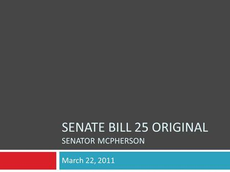 SENATE BILL 25 ORIGINAL SENATOR MCPHERSON March 22, 2011.