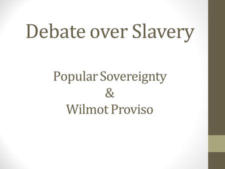 Debate over Slavery Popular Sovereignty & Wilmot Proviso.