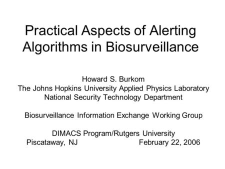 Practical Aspects of Alerting Algorithms in Biosurveillance Howard S. Burkom The Johns Hopkins University Applied Physics Laboratory National Security.