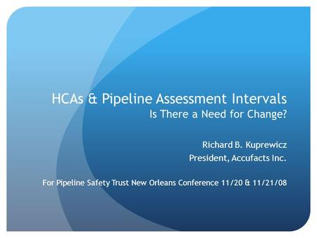 HCAs & Pipeline Assessment Intervals Is There a Need for Change? Richard B. Kuprewicz President, Accufacts Inc. For Pipeline Safety Trust New Orleans Conference.