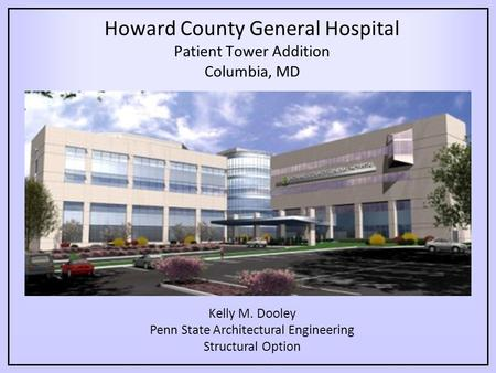 Howard County General Hospital Patient Tower Addition Columbia, MD Kelly M. Dooley Penn State Architectural Engineering Structural Option.