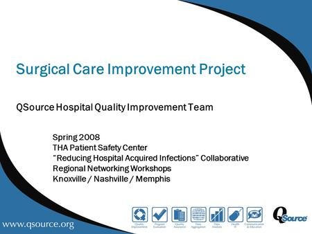 "Surgical Care Improvement Project QSource Hospital Quality Improvement Team Spring 2008 THA Patient Safety Center ""Reducing Hospital Acquired Infections"""