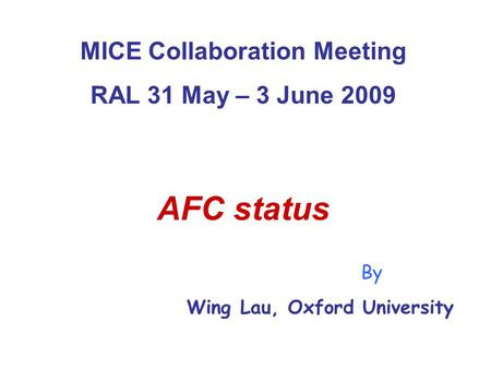 MICE Collaboration Meeting RAL 31 May – 3 June 2009 AFC status By Wing Lau, Oxford University.