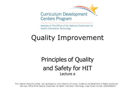 Quality Improvement Principles of Quality and Safety for HIT Lecture a This material (Comp12_Unit2a) was developed by Johns Hopkins University, funded.