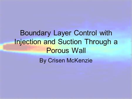 Boundary Layer Control with Injection and Suction Through a Porous Wall By Crisen McKenzie.