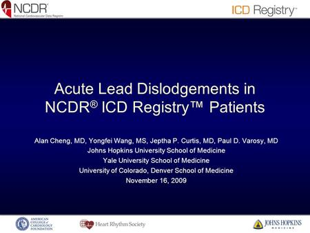 Acute Lead Dislodgements in NCDR ® ICD Registry™ Patients Alan Cheng, MD, Yongfei Wang, MS, Jeptha P. Curtis, MD, Paul D. Varosy, MD Johns Hopkins University.