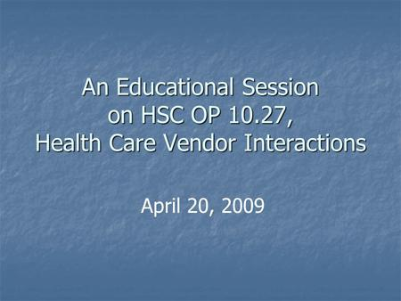 An Educational Session on HSC OP 10.27, Health Care Vendor Interactions April 20, 2009.