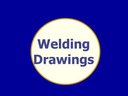 Welding Drawings. WELDING DRAWINGS WELD TERMINOLOGY.