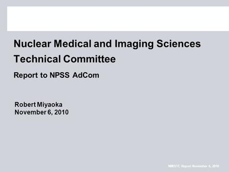 NMISTC Report November 6, 2010 Nuclear Medical and Imaging Sciences Technical Committee Report to NPSS AdCom Robert Miyaoka November 6, 2010.