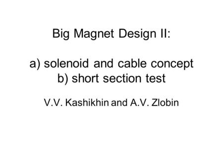 Big Magnet Design II: a) solenoid and cable concept b) short section test V.V. Kashikhin and A.V. Zlobin.