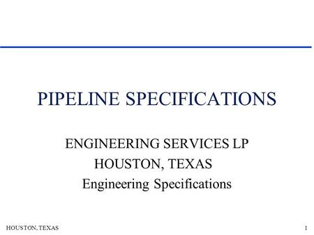 HOUSTON, TEXAS1 PIPELINE SPECIFICATIONS ENGINEERING SERVICES LP HOUSTON, TEXAS Engineering Specifications.