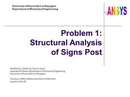 Problem 1: Structural Analysis of Signs Post University of Puerto Rico at Mayagüez Department of Mechanical Engineering Modified by (2008): Dr. Vijay K.