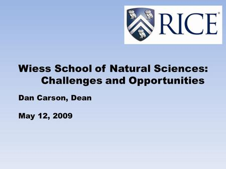 Wiess School of Natural Sciences: Challenges and Opportunities Dan Carson, Dean May 12, 2009.
