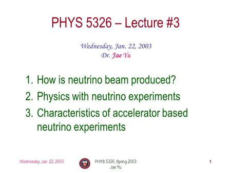 Wednesday, Jan. 22, 2003PHYS 5326, Spring 2003 Jae Yu 1 PHYS 5326 – Lecture #3 Wednesday, Jan. 22, 2003 Dr. Jae Yu 1.How is neutrino beam produced? 2.Physics.