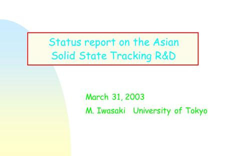 Status report on the Asian Solid State Tracking R&D March 31, 2003 M. Iwasaki University of Tokyo.