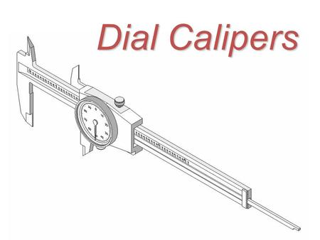 Dial Calipers. General Information Dial Calipers Dial Calipers are arguably the most common and versatile of all the precision measuring tools used by.