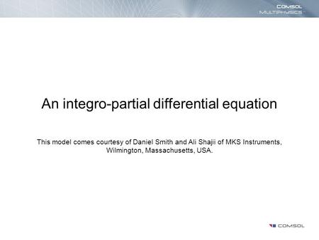 An integro-partial differential equation This model comes courtesy of Daniel Smith and Ali Shajii of MKS Instruments, Wilmington, Massachusetts, USA.