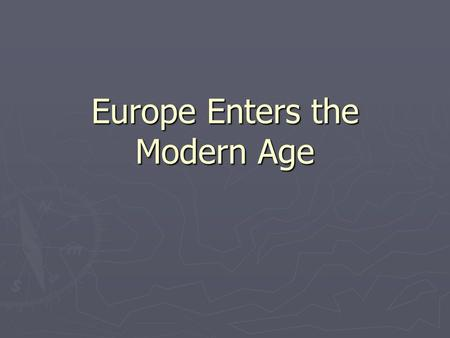 Europe Enters the Modern Age. Modern Age 1. Exploration – 1400 to 1600 2. Scientific Revolution – 1500 to 1600 3. Enlightenment (Age of Reason) – the.