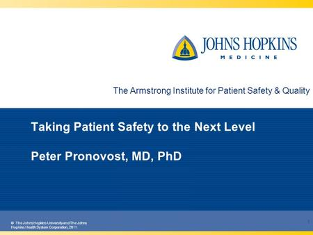 © The Johns Hopkins University and The Johns Hopkins Health System Corporation, 2011 Taking Patient Safety to the Next Level Peter Pronovost, MD, PhD 1.