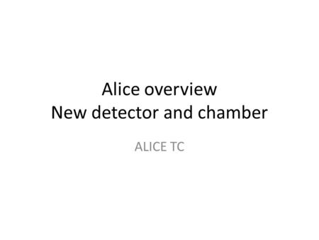 Alice overview New detector and chamber ALICE TC.