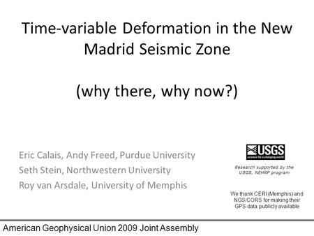 Time-variable Deformation in the New Madrid Seismic Zone (why there, why now?) Eric Calais, Andy Freed, Purdue University Seth Stein, Northwestern University.