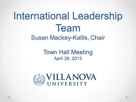 International Leadership Team Susan Mackey-Kallis, Chair Town Hall Meeting April 26, 2013.