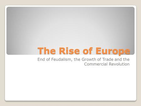 The Rise of Europe End of Feudalism, the Growth of Trade and the Commercial Revolution.