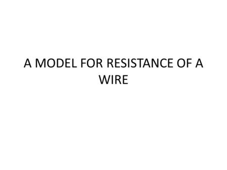 "A MODEL FOR RESISTANCE OF A WIRE. PUMP TEST PIPE A MODEL FOR RESISTANCE OF A WIRE. In this diagram a pump is pumping water though a piece of ""test pipe""."