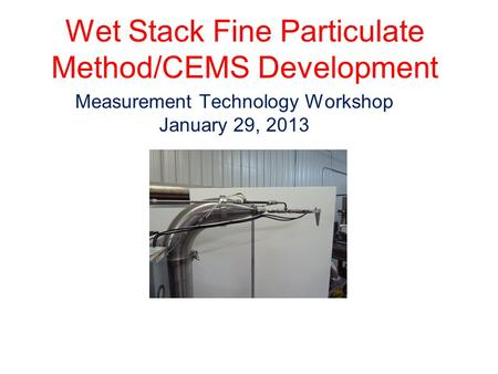 Wet Stack Fine Particulate Method/CEMS Development Measurement Technology Workshop January 29, 2013.