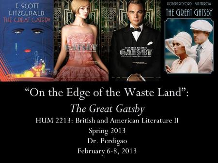 """On the Edge of the Waste Land"": The Great Gatsby HUM 2213: British and American Literature II Spring 2013 Dr. Perdigao February 6-8, 2013."