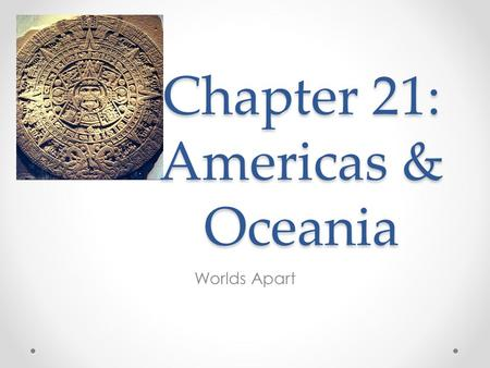 Worlds Apart Chapter 21: Americas & Oceania. Mesoamerican cultures Societies to remember o Mexica/Aztecs o Inca o Builder societies Pueblo Mound Longhouses.