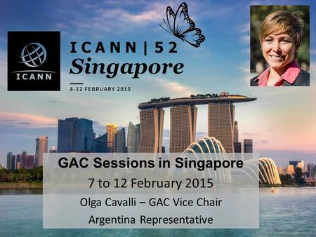 GAC Sessions in Singapore 7 to 12 February 2015 Olga Cavalli – GAC Vice Chair Argentina Representative.