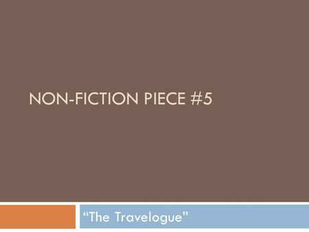 "NON-FICTION PIECE #5 ""The Travelogue"". Genre: ""Travel Writing""  Travel literature typically records the experiences of an author touring a place for."