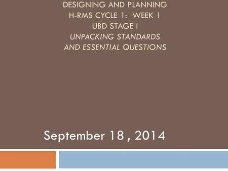 DESIGNING AND PLANNING H-RMS CYCLE 1: WEEK 1 UBD STAGE I UNPACKING STANDARDS AND ESSENTIAL QUESTIONS September 18, 2014.