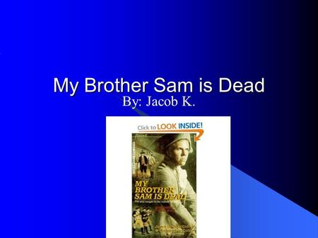 "My Brother Sam is Dead By: Jacob K. Tim Meeker "" I didn't want Sam to get into a fight with Father."" pg. 10 This is a Personality trait This shows that."