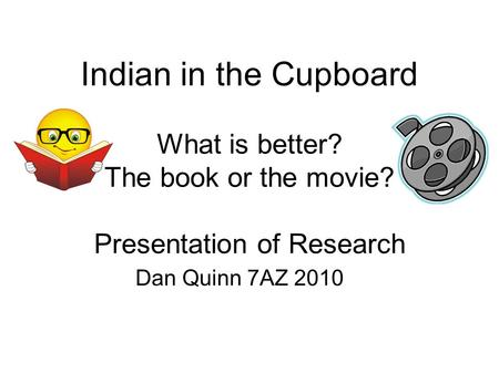 Indian in the Cupboard What is better? The book or the movie? Presentation of Research Dan Quinn 7AZ 2010.