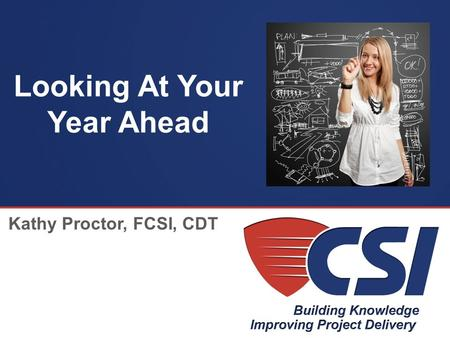 The Construction Specifications Institute Looking At Your Year Ahead Kathy Proctor, FCSI, CDT.
