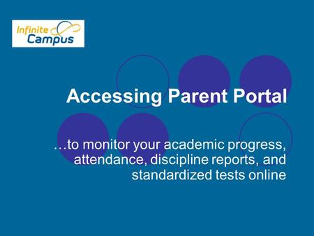 Accessing Parent Portal …to monitor your academic progress, attendance, discipline reports, and standardized tests online.