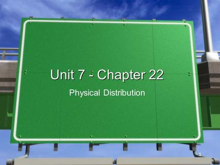 1 1 Unit 7 - Chapter 22 Physical Distribution. 2 »The process of transporting, storing, and handling goods to make them available to customers »Third.