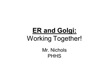 ER and Golgi: Working Together! Mr. Nichols PHHS.