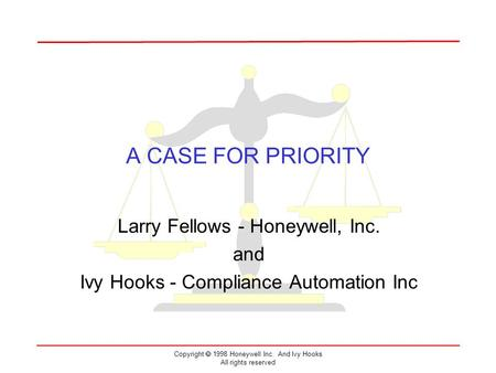 Copyright  1998 Honeywell Inc. And Ivy Hooks All rights reserved A CASE FOR PRIORITY Larry Fellows - Honeywell, Inc. and Ivy Hooks - Compliance Automation.