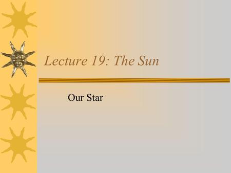 Lecture 19: The Sun Our Star Some Facts about the Sun  distance from Earth: 1.5 x 10 8 km  luminosity: 3.86 x 10 26 W  mass: 1.98 x 10 30 kg (3.33.