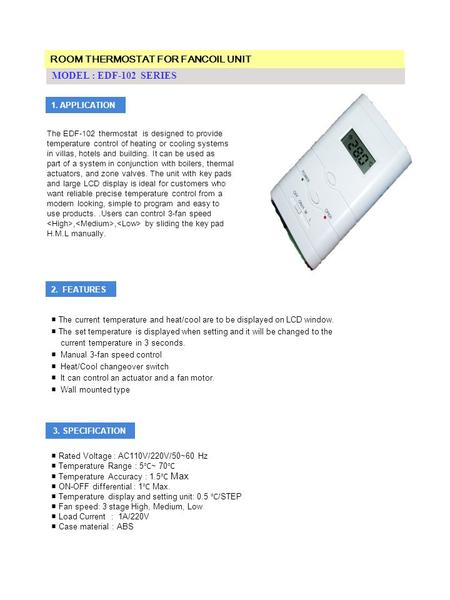 MODEL : EDF-102 SERIES 1. APPLICATION The EDF-102 thermostat is designed to provide temperature control of heating or cooling systems in villas, hotels.