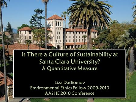 Is There a Culture of Sustainability at Santa Clara University? A Quantitative Measure Liza Dadiomov Environmental Ethics Fellow 2009-2010 AASHE 2010 Conference.
