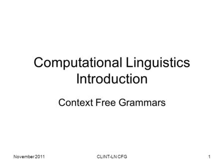 November 2011CLINT-LN CFG1 Computational Linguistics Introduction Context Free Grammars.