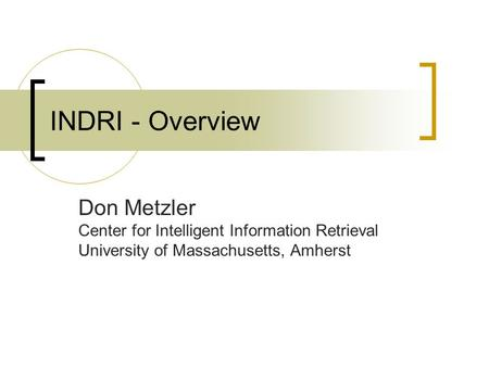 INDRI - Overview Don Metzler Center for Intelligent Information Retrieval University of Massachusetts, Amherst.