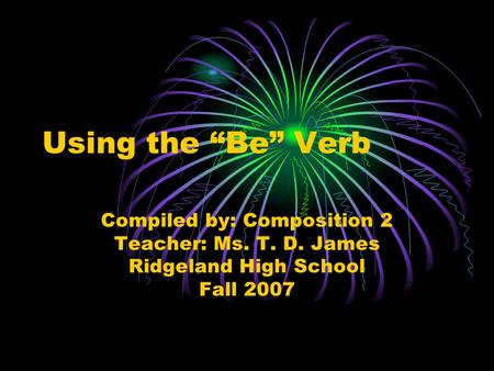 "Using the ""Be"" Verb Compiled by: Composition 2 Teacher: Ms. T. D. James Ridgeland High School Fall 2007."