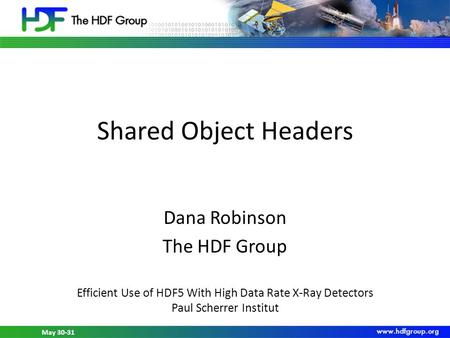 May 30-31, 2012 HDF5 Workshop at PSI May 30-31 Shared Object Headers Dana Robinson The HDF Group Efficient Use of HDF5 With High Data Rate X-Ray Detectors.